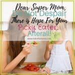 Dear Super Mom,  Do Not Despair There Is Hope For Your Picky Eater After All